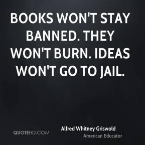 Alfred Whitney Griswold - Books won't stay banned. They won't burn. Ideas won't go to jail.
