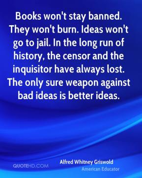 Alfred Whitney Griswold - Books won't stay banned. They won't burn. Ideas won't go to jail. In the long run of history, the censor and the inquisitor have always lost. The only sure weapon against bad ideas is better ideas.