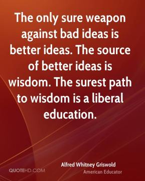 Alfred Whitney Griswold - The only sure weapon against bad ideas is better ideas. The source of better ideas is wisdom. The surest path to wisdom is a liberal education.