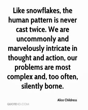 Alice Childress - Like snowflakes, the human pattern is never cast twice. We are uncommonly and marvelously intricate in thought and action, our problems are most complex and, too often, silently borne.
