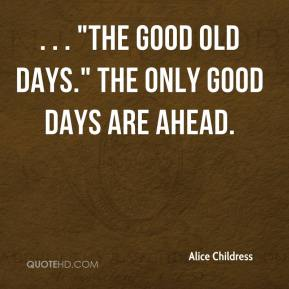 """. . . """"the good old days."""" The only good days are ahead."""