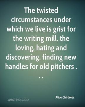 Alice Childress - The twisted circumstances under which we live is grist for the writing mill, the loving, hating and discovering, finding new handles for old pitchers . . .