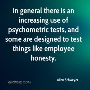 In general there is an increasing use of psychometric tests, and some are designed to test things like employee honesty.