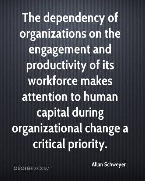 Allan Schweyer - The dependency of organizations on the engagement and productivity of its workforce makes attention to human capital during organizational change a critical priority.