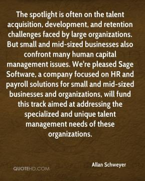 Allan Schweyer - The spotlight is often on the talent acquisition, development, and retention challenges faced by large organizations. But small and mid-sized businesses also confront many human capital management issues. We're pleased Sage Software, a company focused on HR and payroll solutions for small and mid-sized businesses and organizations, will fund this track aimed at addressing the specialized and unique talent management needs of these organizations.