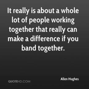 Allen Hughes - It really is about a whole lot of people working together that really can make a difference if you band together.