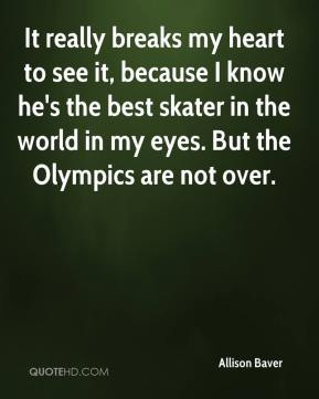 Allison Baver - It really breaks my heart to see it, because I know he's the best skater in the world in my eyes. But the Olympics are not over.