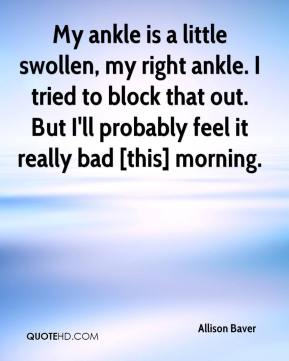 My ankle is a little swollen, my right ankle. I tried to block that out. But I'll probably feel it really bad [this] morning.