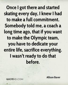Once I got there and started skating every day, I knew I had to make a full commitment. Somebody told me, a coach a long time ago, that if you want to make the Olympic team, you have to dedicate your entire life, sacrifice everything. I wasn't ready to do that before.