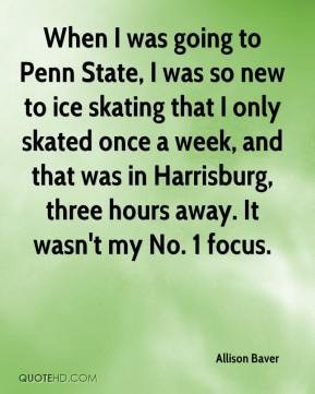 When I was going to Penn State, I was so new to ice skating that I only skated once a week, and that was in Harrisburg, three hours away. It wasn't my No. 1 focus.