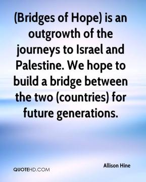 Allison Hine - (Bridges of Hope) is an outgrowth of the journeys to Israel and Palestine. We hope to build a bridge between the two (countries) for future generations.