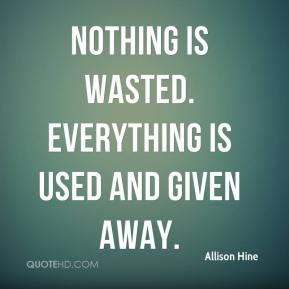 Allison Hine - Nothing is wasted. Everything is used and given away.