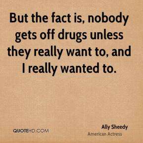 But the fact is, nobody gets off drugs unless they really want to, and I really wanted to.