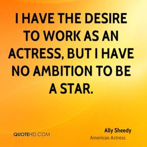 I have the desire to work as an actress, but I have no ambition to be a star.