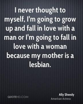 I never thought to myself, I'm going to grow up and fall in love with a man or I'm going to fall in love with a woman because my mother is a lesbian.