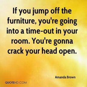 Amanda Brown - If you jump off the furniture, you're going into a time-out in your room. You're gonna crack your head open.