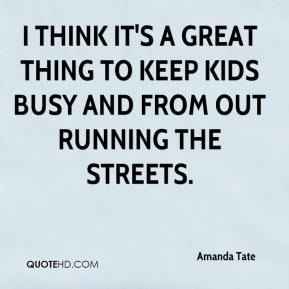 I think it's a great thing to keep kids busy and from out running the streets.