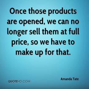 Once those products are opened, we can no longer sell them at full price, so we have to make up for that.