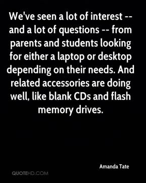 We've seen a lot of interest -- and a lot of questions -- from parents and students looking for either a laptop or desktop depending on their needs. And related accessories are doing well, like blank CDs and flash memory drives.
