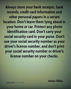 Amber Dillon - Always store your bank receipts, bank records, credit card information and other personal papers in a secure location. Don't leave them lying about in your home or car. Protect any photo identification card. Don't carry your social security card in your purse. Don't use your social security number as your driver's license number, and don't print your social security number or driver's license number on your checks.