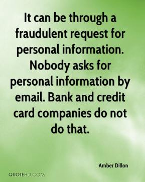 Amber Dillon - It can be through a fraudulent request for personal information. Nobody asks for personal information by email. Bank and credit card companies do not do that.