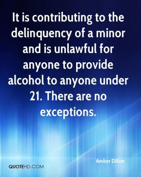 Amber Dillon - It is contributing to the delinquency of a minor and is unlawful for anyone to provide alcohol to anyone under 21. There are no exceptions.
