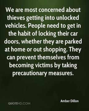 Amber Dillon - We are most concerned about thieves getting into unlocked vehicles. People need to get in the habit of locking their car doors, whether they are parked at home or out shopping. They can prevent themselves from becoming victims by taking precautionary measures.