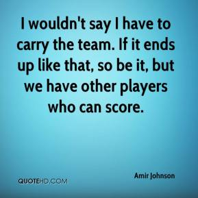Amir Johnson - I wouldn't say I have to carry the team. If it ends up like that, so be it, but we have other players who can score.