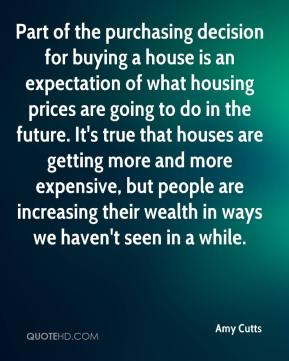 Amy Cutts - Part of the purchasing decision for buying a house is an expectation of what housing prices are going to do in the future. It's true that houses are getting more and more expensive, but people are increasing their wealth in ways we haven't seen in a while.