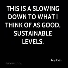 Amy Cutts - This is a slowing down to what I think of as good, sustainable levels.
