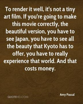 Amy Pascal - To render it well, it's not a tiny art film. If you're going to make this movie correctly, the beautiful version, you have to see Japan, you have to see all the beauty that Kyoto has to offer, you have to really experience that world. And that costs money.