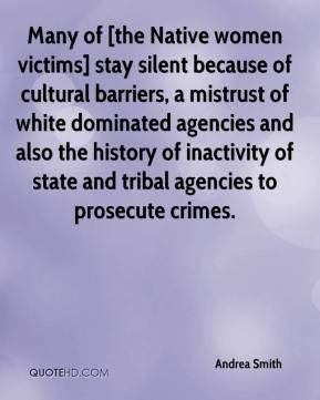 Andrea Smith - Many of [the Native women victims] stay silent because of cultural barriers, a mistrust of white dominated agencies and also the history of inactivity of state and tribal agencies to prosecute crimes.