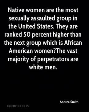 Andrea Smith - Native women are the most sexually assaulted group in the United States. They are ranked 50 percent higher than the next group which is African American women?The vast majority of perpetrators are white men.