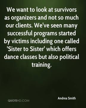 Andrea Smith - We want to look at survivors as organizers and not so much our clients. We've seen many successful programs started by victims including one called 'Sister to Sister' which offers dance classes but also political training.