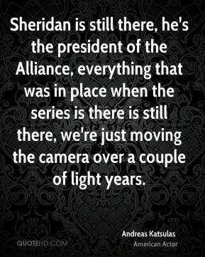 Andreas Katsulas - Sheridan is still there, he's the president of the Alliance, everything that was in place when the series is there is still there, we're just moving the camera over a couple of light years.