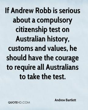 Andrew Bartlett - If Andrew Robb is serious about a compulsory citizenship test on Australian history, customs and values, he should have the courage to require all Australians to take the test.