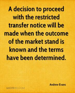 Andrew Evans - A decision to proceed with the restricted transfer notice will be made when the outcome of the market stand is known and the terms have been determined.