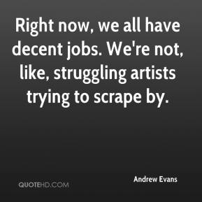 Andrew Evans - Right now, we all have decent jobs. We're not, like, struggling artists trying to scrape by.