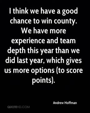 I think we have a good chance to win county. We have more experience and team depth this year than we did last year, which gives us more options (to score points).