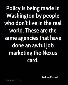 Andrew Rudnick - Policy is being made in Washington by people who don't live in the real world. These are the same agencies that have done an awful job marketing the Nexus card.