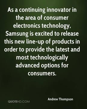 Andrew Thompson - As a continuing innovator in the area of consumer electronics technology, Samsung is excited to release this new line-up of products in order to provide the latest and most technologically advanced options for consumers.