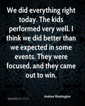 We did everything right today. The kids performed very well. I think we did better than we expected in some events. They were focused, and they came out to win.