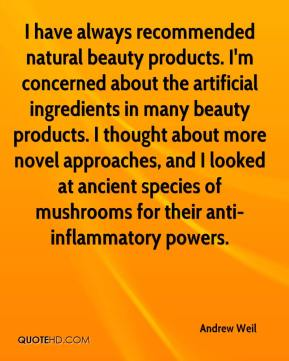 Andrew Weil - I have always recommended natural beauty products. I'm concerned about the artificial ingredients in many beauty products. I thought about more novel approaches, and I looked at ancient species of mushrooms for their anti-inflammatory powers.