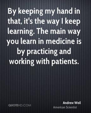 By keeping my hand in that, it's the way I keep learning. The main way you learn in medicine is by practicing and working with patients.