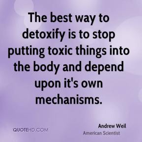 Andrew Weil - The best way to detoxify is to stop putting toxic things into the body and depend upon it's own mechanisms.