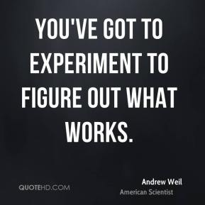 Andrew Weil - You've got to experiment to figure out what works.
