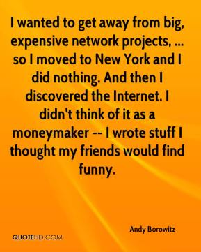 Andy Borowitz - I wanted to get away from big, expensive network projects, ... so I moved to New York and I did nothing. And then I discovered the Internet. I didn't think of it as a moneymaker -- I wrote stuff I thought my friends would find funny.