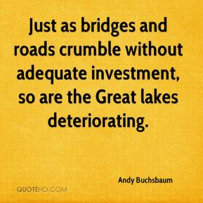 Andy Buchsbaum - Just as bridges and roads crumble without adequate investment, so are the Great lakes deteriorating.