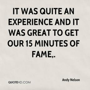 Andy Nelson - It was quite an experience and it was great to get our 15 minutes of fame.