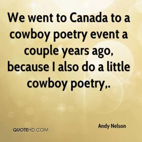 Andy Nelson - We went to Canada to a cowboy poetry event a couple years ago, because I also do a little cowboy poetry.